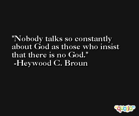 Nobody talks so constantly about God as those who insist that there is no God. -Heywood C. Broun