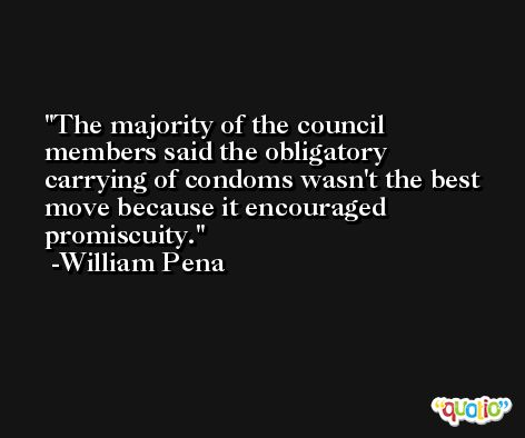 The majority of the council members said the obligatory carrying of condoms wasn't the best move because it encouraged promiscuity. -William Pena