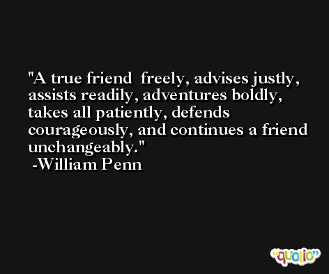 A true friend  freely, advises justly, assists readily, adventures boldly, takes all patiently, defends courageously, and continues a friend unchangeably. -William Penn