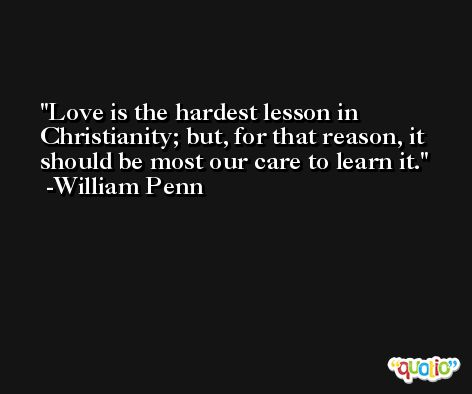 Love is the hardest lesson in Christianity; but, for that reason, it should be most our care to learn it. -William Penn