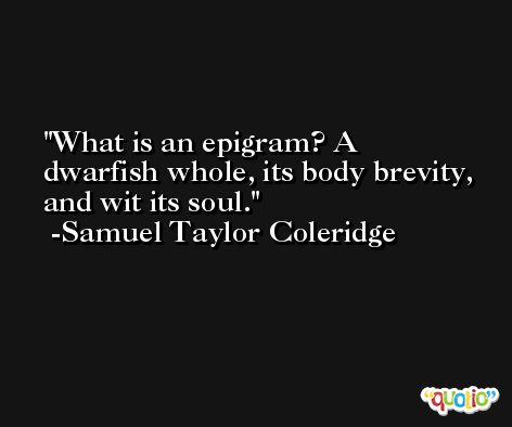 What is an epigram? A dwarfish whole, its body brevity, and wit its soul. -Samuel Taylor Coleridge