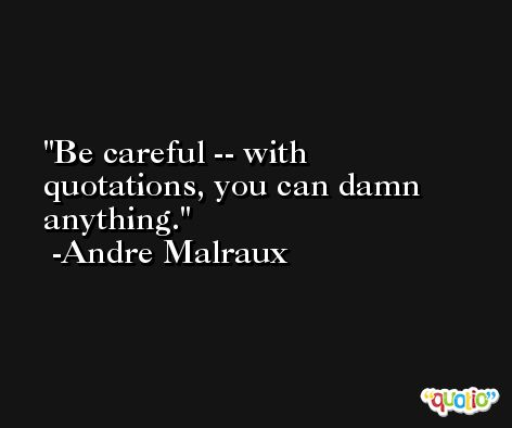 Be careful -- with quotations, you can damn anything. -Andre Malraux