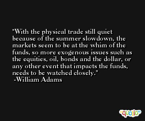 With the physical trade still quiet because of the summer slowdown, the markets seem to be at the whim of the funds, so more exogenous issues such as the equities, oil, bonds and the dollar, or any other event that impacts the funds, needs to be watched closely. -William Adams
