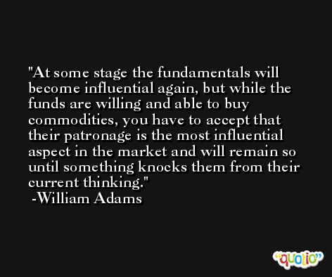 At some stage the fundamentals will become influential again, but while the funds are willing and able to buy commodities, you have to accept that their patronage is the most influential aspect in the market and will remain so until something knocks them from their current thinking. -William Adams