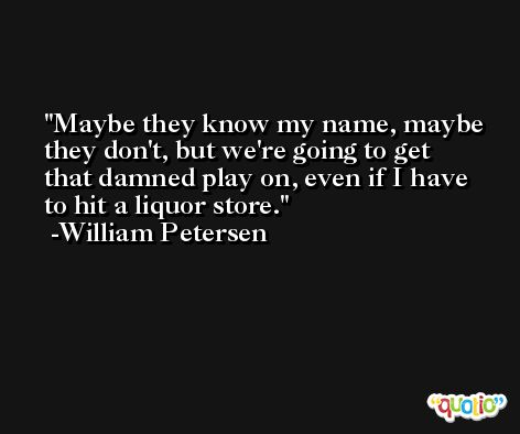Maybe they know my name, maybe they don't, but we're going to get that damned play on, even if I have to hit a liquor store. -William Petersen