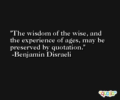 The wisdom of the wise, and the experience of ages, may be preserved by quotation. -Benjamin Disraeli