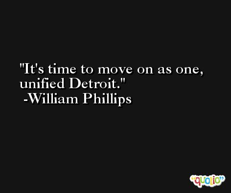 It's time to move on as one, unified Detroit. -William Phillips