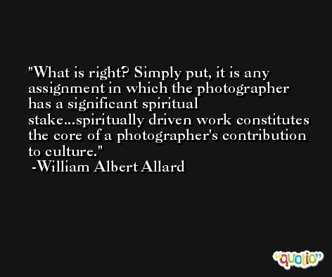 What is right? Simply put, it is any assignment in which the photographer has a significant spiritual stake...spiritually driven work constitutes the core of a photographer's contribution to culture. -William Albert Allard