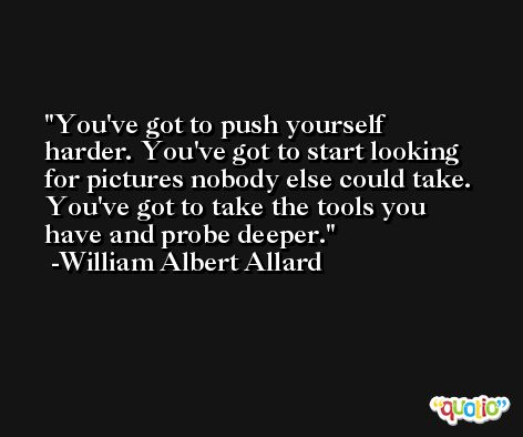 You've got to push yourself harder. You've got to start looking for pictures nobody else could take. You've got to take the tools you have and probe deeper. -William Albert Allard