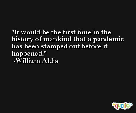 It would be the first time in the history of mankind that a pandemic has been stamped out before it happened. -William Aldis