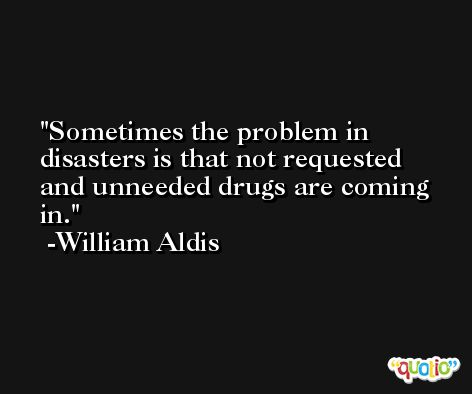 Sometimes the problem in disasters is that not requested and unneeded drugs are coming in. -William Aldis