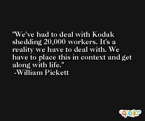 We've had to deal with Kodak shedding 20,000 workers. It's a reality we have to deal with. We have to place this in context and get along with life. -William Pickett