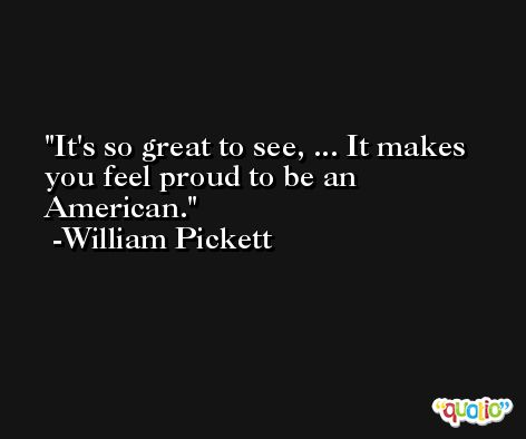 It's so great to see, ... It makes you feel proud to be an American. -William Pickett