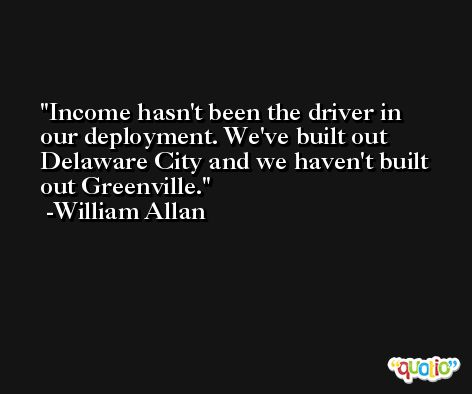 Income hasn't been the driver in our deployment. We've built out Delaware City and we haven't built out Greenville. -William Allan