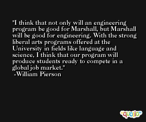 I think that not only will an engineering program be good for Marshall, but Marshall will be good for engineering. With the strong liberal arts programs offered at the University in fields like language and science, I think that our program will produce students ready to compete in a global job market. -William Pierson