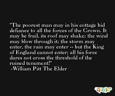 The poorest man may in his cottage bid defiance to all the forces of the Crown. It may be frail, its roof may shake; the wind may blow through it; the storm may enter, the rain may enter -- but the King of England cannot enter; all his force dares not cross the threshold of the ruined tenement! -William Pitt The Elder