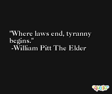 Where laws end, tyranny begins. -William Pitt The Elder