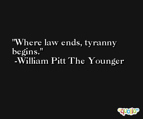 Where law ends, tyranny begins. -William Pitt The Younger