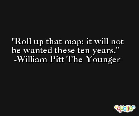 Roll up that map: it will not be wanted these ten years. -William Pitt The Younger
