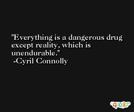 Everything is a dangerous drug except reality, which is unendurable. -Cyril Connolly