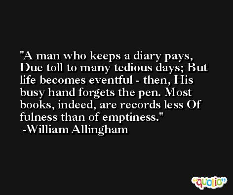 A man who keeps a diary pays, Due toll to many tedious days; But life becomes eventful - then, His busy hand forgets the pen. Most books, indeed, are records less Of fulness than of emptiness. -William Allingham