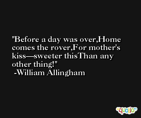 Before a day was over,Home comes the rover,For mother's kiss—sweeter thisThan any other thing! -William Allingham