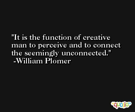 It is the function of creative man to perceive and to connect the seemingly unconnected. -William Plomer
