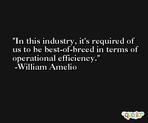 In this industry, it's required of us to be best-of-breed in terms of operational efficiency. -William Amelio