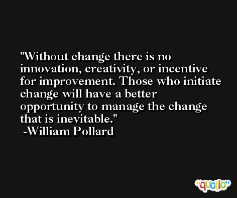 Without change there is no innovation, creativity, or incentive for improvement. Those who initiate change will have a better opportunity to manage the change that is inevitable. -William Pollard