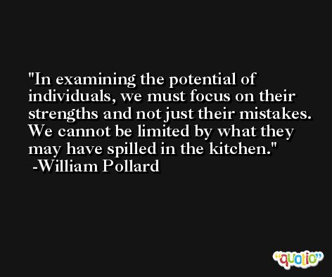 In examining the potential of individuals, we must focus on their strengths and not just their mistakes. We cannot be limited by what they may have spilled in the kitchen. -William Pollard