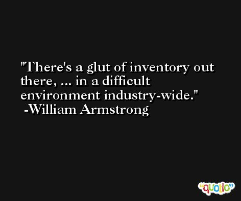 There's a glut of inventory out there, ... in a difficult environment industry-wide. -William Armstrong