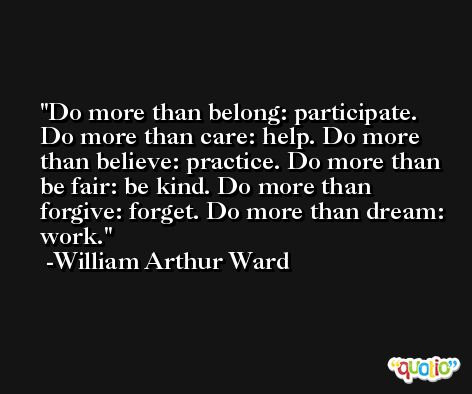 Do more than belong: participate. Do more than care: help. Do more than believe: practice. Do more than be fair: be kind. Do more than forgive: forget. Do more than dream: work. -William Arthur Ward