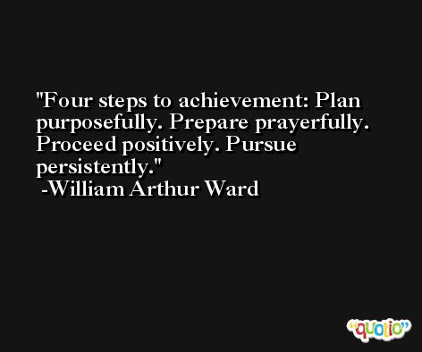 Four steps to achievement: Plan purposefully. Prepare prayerfully. Proceed positively. Pursue persistently. -William Arthur Ward