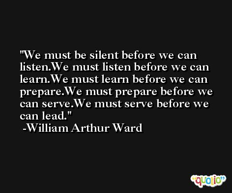 We must be silent before we can listen.We must listen before we can learn.We must learn before we can prepare.We must prepare before we can serve.We must serve before we can lead. -William Arthur Ward