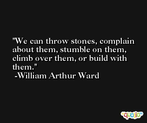 We can throw stones, complain about them, stumble on them, climb over them, or build with them. -William Arthur Ward