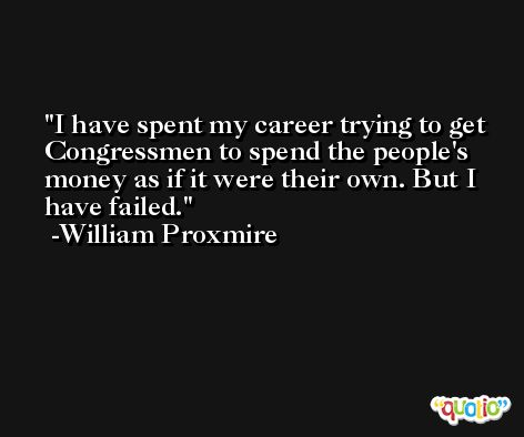 I have spent my career trying to get Congressmen to spend the people's money as if it were their own. But I have failed. -William Proxmire