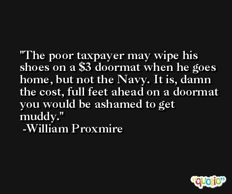 The poor taxpayer may wipe his shoes on a $3 doormat when he goes home, but not the Navy. It is, damn the cost, full feet ahead on a doormat you would be ashamed to get muddy. -William Proxmire