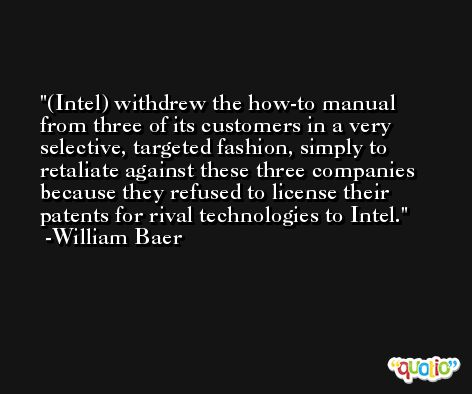 (Intel) withdrew the how-to manual from three of its customers in a very selective, targeted fashion, simply to retaliate against these three companies because they refused to license their patents for rival technologies to Intel. -William Baer