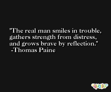 The real man smiles in trouble, gathers strength from distress, and grows brave by reflection. -Thomas Paine