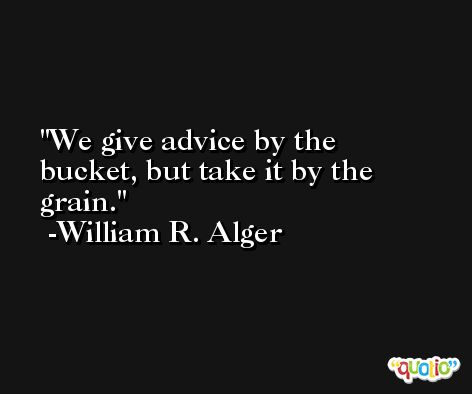 We give advice by the bucket, but take it by the grain. -William R. Alger