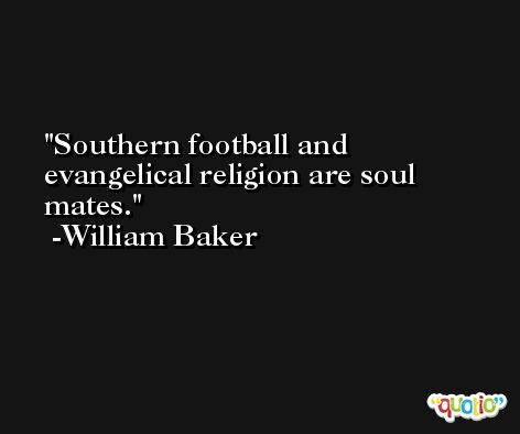 Southern football and evangelical religion are soul mates. -William Baker