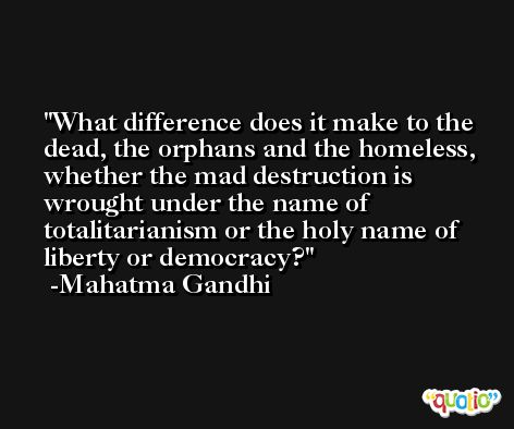 What difference does it make to the dead, the orphans and the homeless, whether the mad destruction is wrought under the name of totalitarianism or the holy name of liberty or democracy? -Mahatma Gandhi