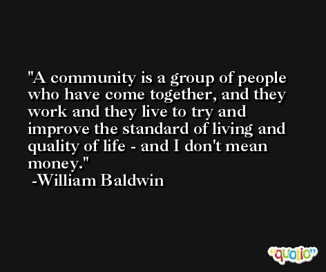 A community is a group of people who have come together, and they work and they live to try and improve the standard of living and quality of life - and I don't mean money. -William Baldwin