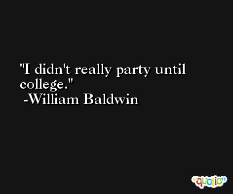 I didn't really party until college. -William Baldwin