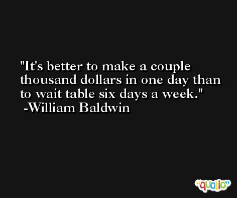 It's better to make a couple thousand dollars in one day than to wait table six days a week. -William Baldwin