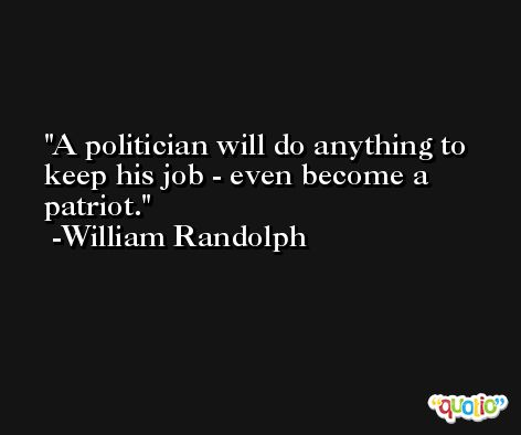 A politician will do anything to keep his job - even become a patriot. -William Randolph