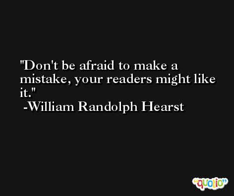 Don't be afraid to make a mistake, your readers might like it. -William Randolph Hearst