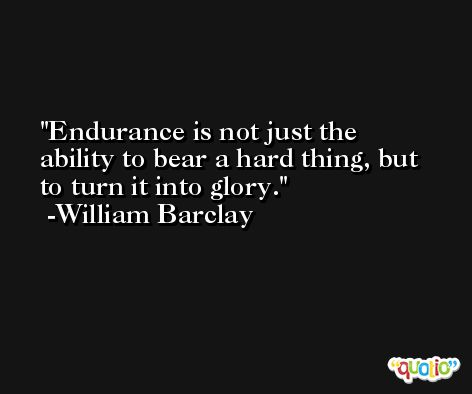 Endurance is not just the ability to bear a hard thing, but to turn it into glory. -William Barclay