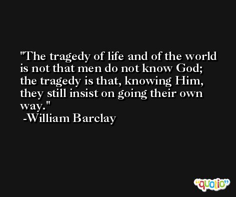 The tragedy of life and of the world is not that men do not know God; the tragedy is that, knowing Him, they still insist on going their own way. -William Barclay