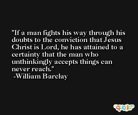 If a man fights his way through his doubts to the conviction that Jesus Christ is Lord, he has attained to a certainty that the man who unthinkingly accepts things can never reach. -William Barclay